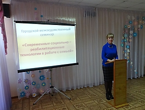 Городской межведомственный семинар «Современные социально-реабилитационные технологии в работе с семьей»_2